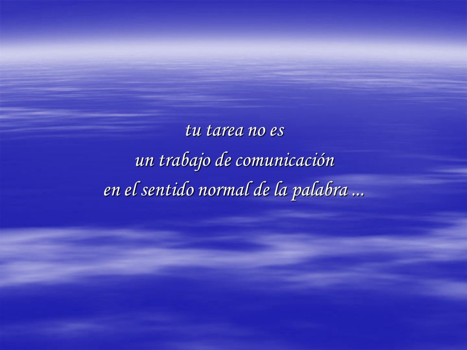 tu tarea no es un trabajo de comunicación en el sentido normal de la palabra...
