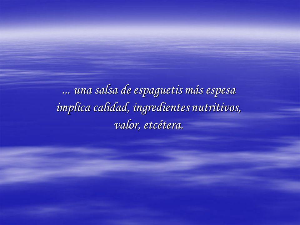 ... una salsa de espaguetis más espesa implica calidad, ingredientes nutritivos, valor, etcétera.