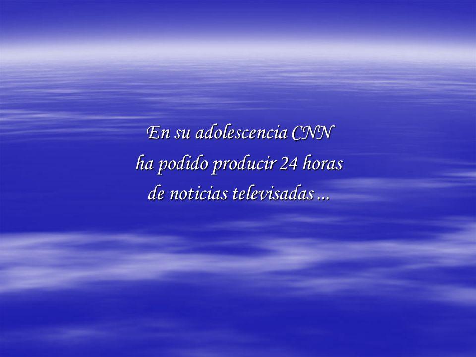En su adolescencia CNN ha podido producir 24 horas de noticias televisadas...