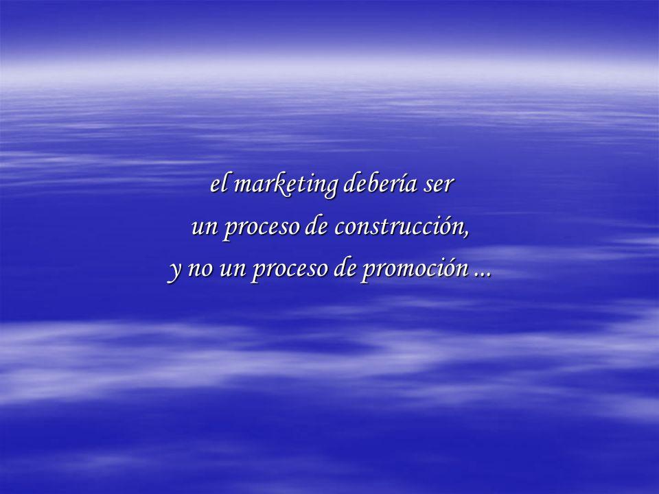 el marketing debería ser un proceso de construcción, y no un proceso de promoción...