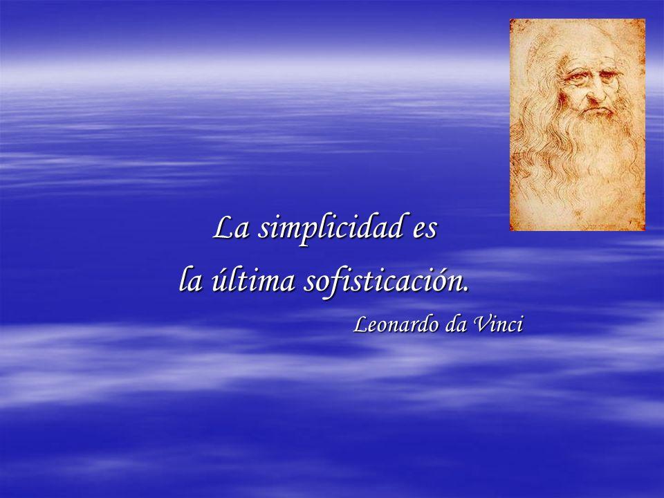 La simplicidad es la última sofisticación. Leonardo da Vinci Leonardo da Vinci