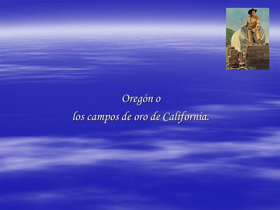 Oregón o los campos de oro de California.