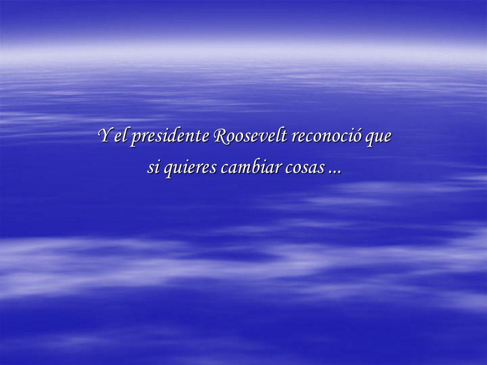 Y el presidente Roosevelt reconoció que si quieres cambiar cosas...