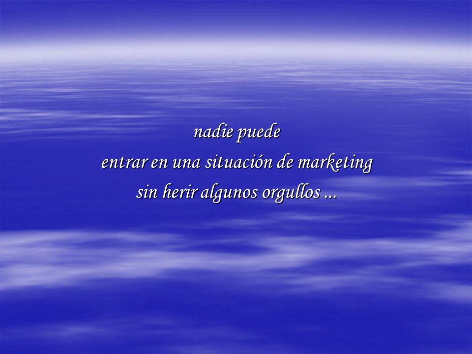 nadie puede entrar en una situación de marketing sin herir algunos orgullos...