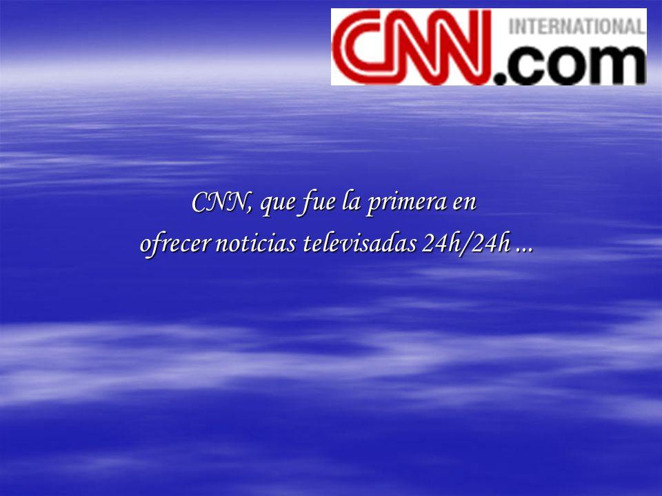 CNN, que fue la primera en ofrecer noticias televisadas 24h/24h...