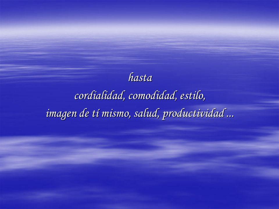 hasta cordialidad, comodidad, estilo, imagen de tí mismo, salud, productividad...