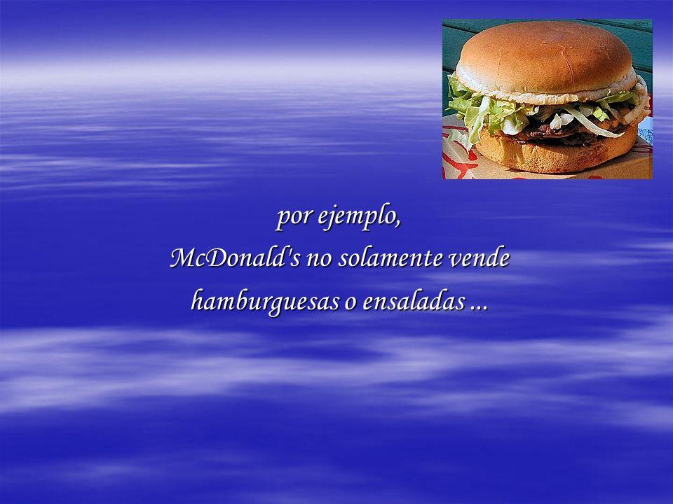 por ejemplo, McDonald s no solamente vende hamburguesas o ensaladas...