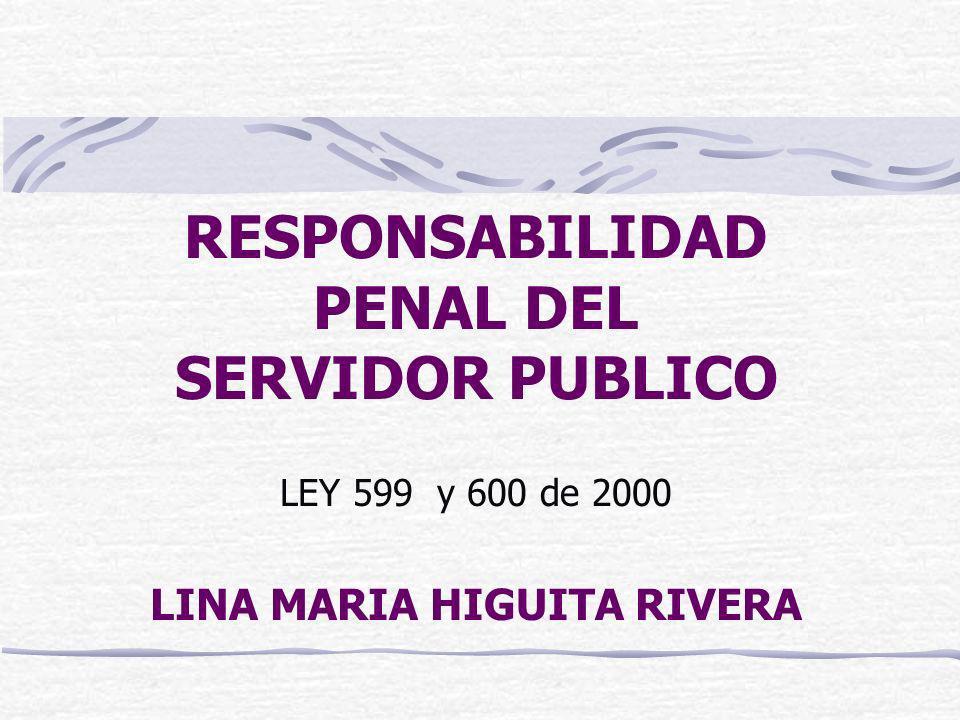 RESPONSABILIDAD PENAL DEL SERVIDOR PUBLICO LEY 599 y 600 de 2000 LINA MARIA HIGUITA RIVERA