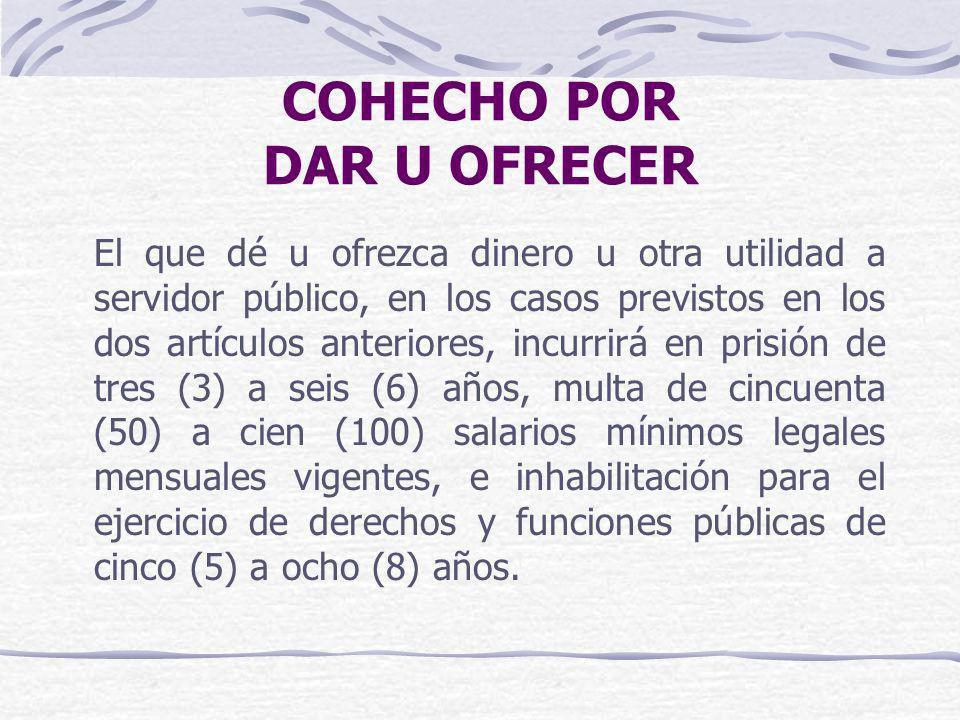 COHECHO POR DAR U OFRECER El que dé u ofrezca dinero u otra utilidad a servidor público, en los casos previstos en los dos artículos anteriores, incur