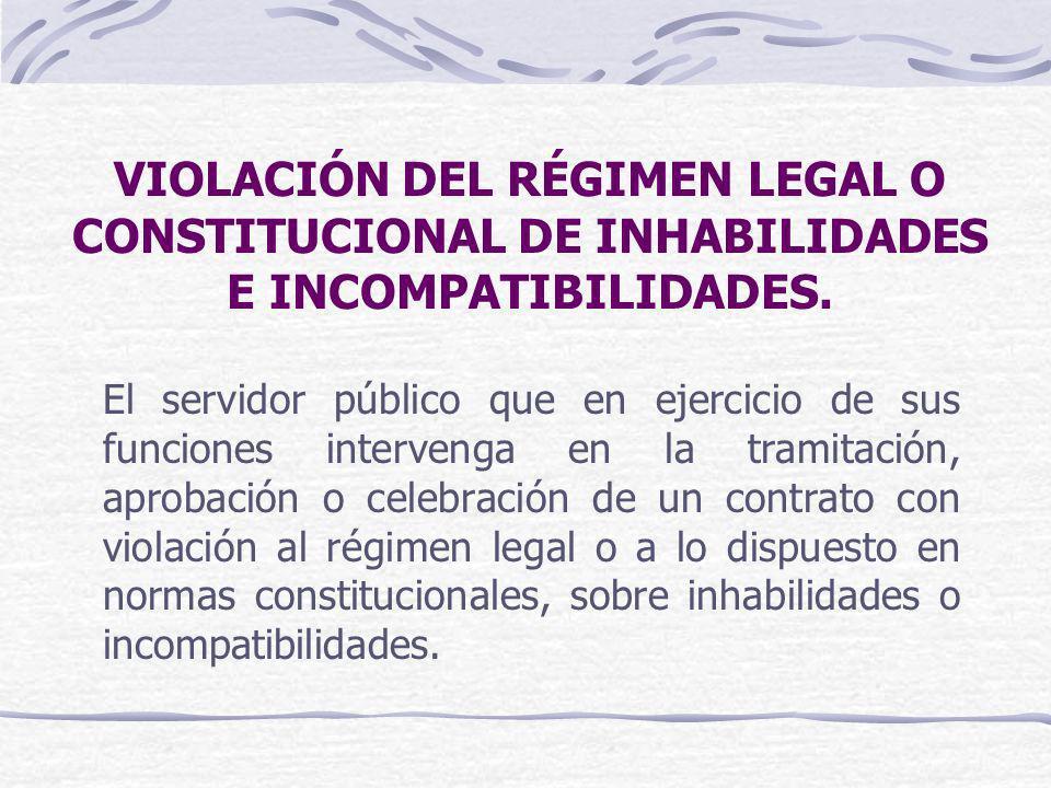 VIOLACIÓN DEL RÉGIMEN LEGAL O CONSTITUCIONAL DE INHABILIDADES E INCOMPATIBILIDADES. El servidor público que en ejercicio de sus funciones intervenga e