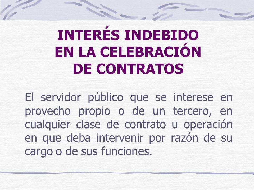 INTERÉS INDEBIDO EN LA CELEBRACIÓN DE CONTRATOS El servidor público que se interese en provecho propio o de un tercero, en cualquier clase de contrato