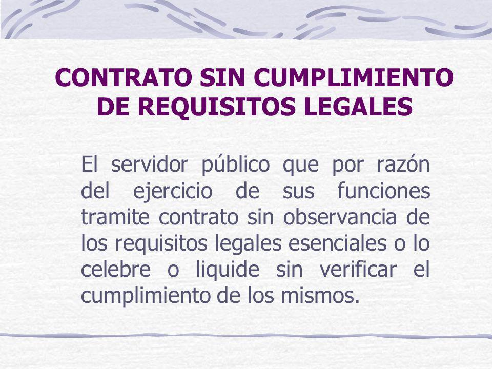 CONTRATO SIN CUMPLIMIENTO DE REQUISITOS LEGALES El servidor público que por razón del ejercicio de sus funciones tramite contrato sin observancia de l