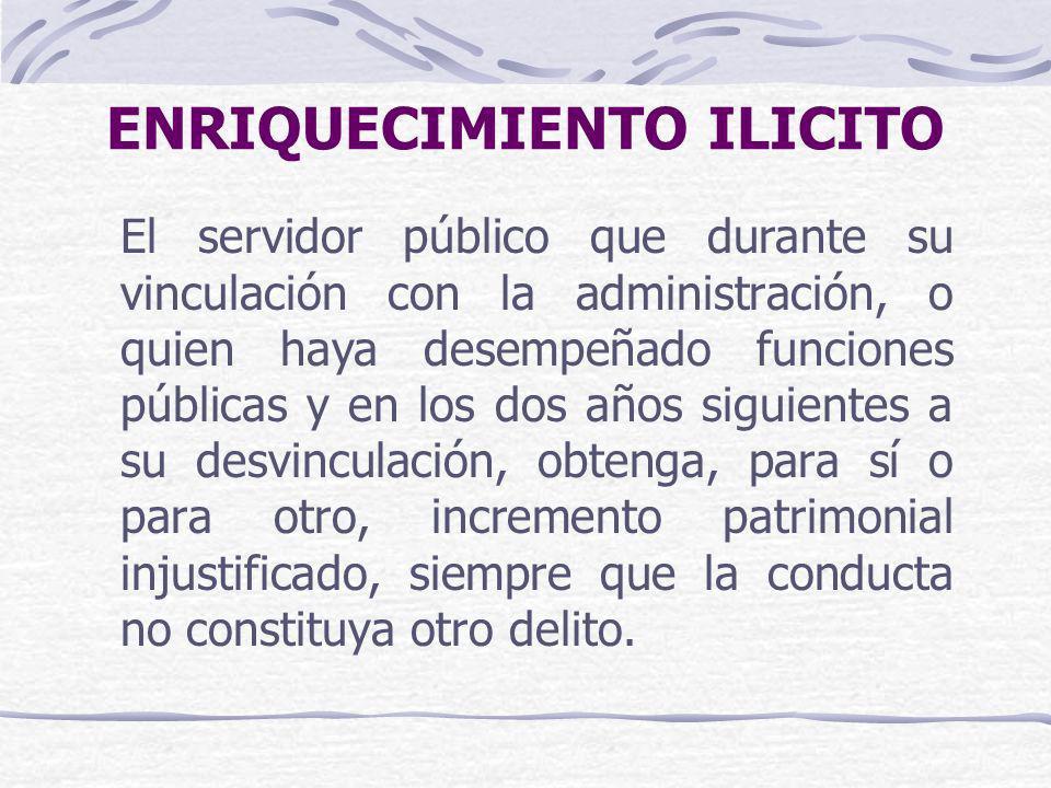 ENRIQUECIMIENTO ILICITO El servidor público que durante su vinculación con la administración, o quien haya desempeñado funciones públicas y en los dos