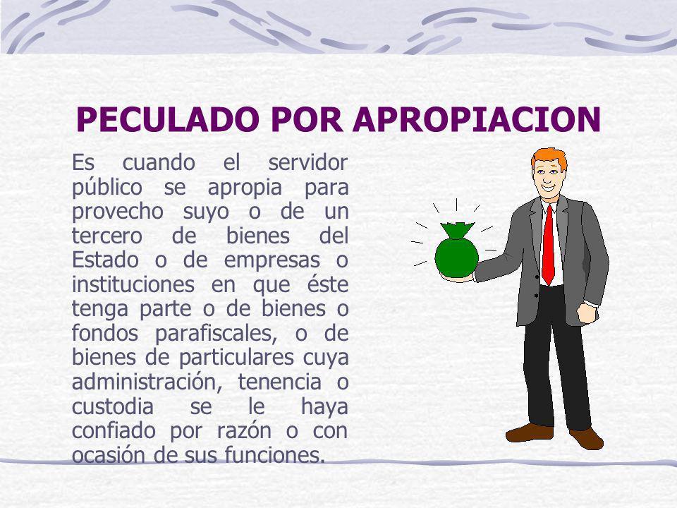PECULADO POR APROPIACION Es cuando el servidor público se apropia para provecho suyo o de un tercero de bienes del Estado o de empresas o institucione