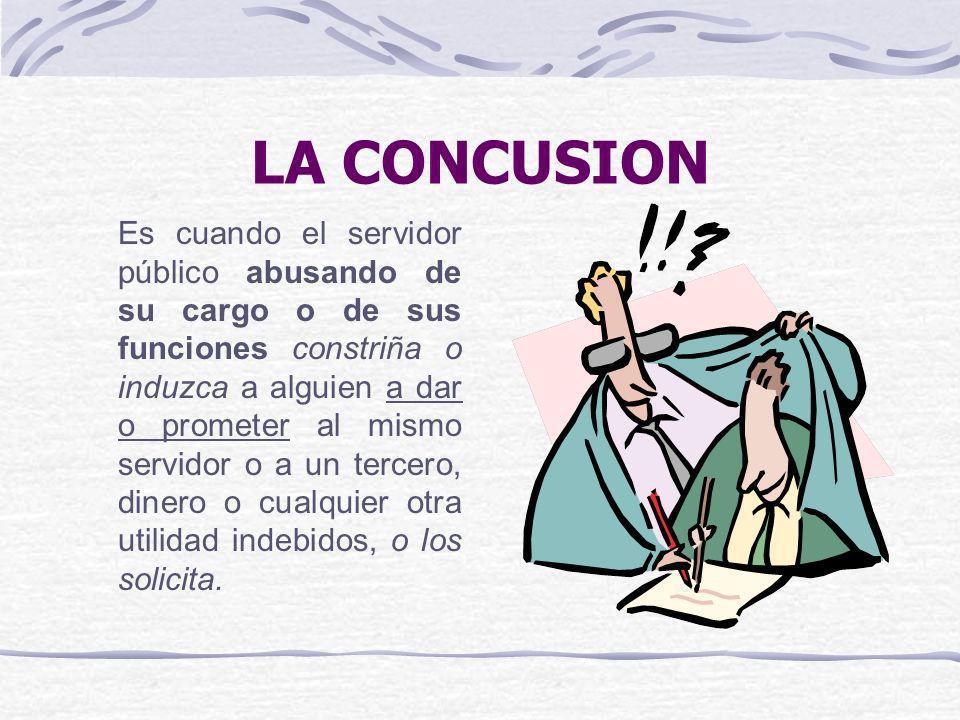 LA CONCUSION Es cuando el servidor público abusando de su cargo o de sus funciones constriña o induzca a alguien a dar o prometer al mismo servidor o
