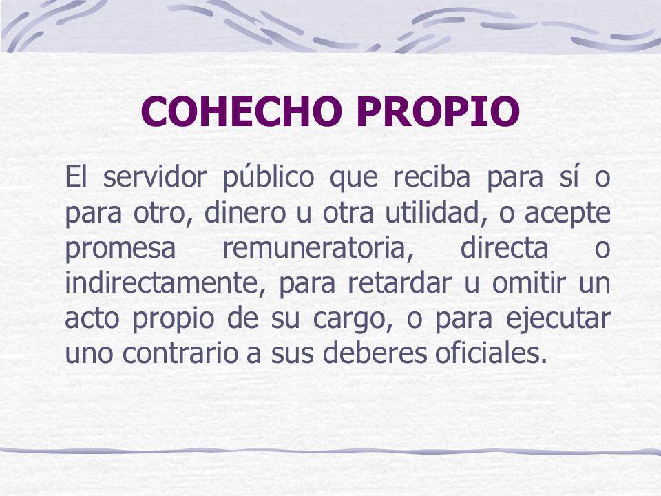 COHECHO IMPROPIO El servidor público que acepte para sí o para otro, dinero u otra utilidad o promesa remuneratoria, directa o indirecta, por acto que deba ejecutar en el desempeño de sus funciones.