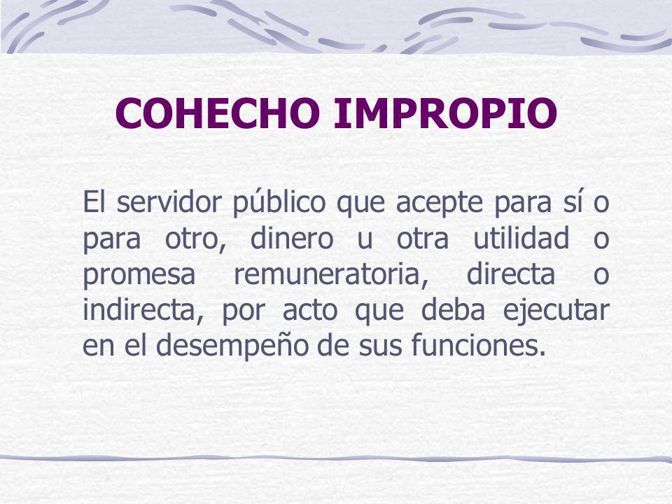 COHECHO IMPROPIO El servidor público que acepte para sí o para otro, dinero u otra utilidad o promesa remuneratoria, directa o indirecta, por acto que