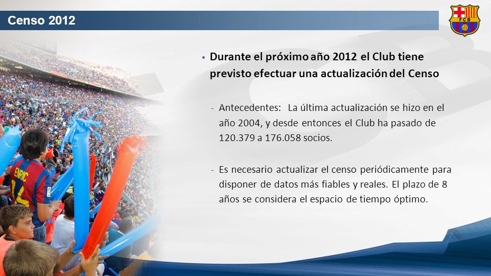 Censo 2012 Durante el próximo año 2012 el Club tiene previsto efectuar una actualización del Censo Antecedentes: La última actualización se hizo en el año 2004, y desde entonces el Club ha pasado de 120.379 a 176.058 socios.