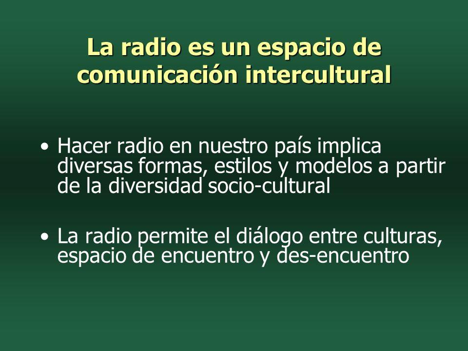La radio es un espacio de comunicación intercultural Hacer radio en nuestro país implica diversas formas, estilos y modelos a partir de la diversidad socio-cultural La radio permite el diálogo entre culturas, espacio de encuentro y des-encuentro