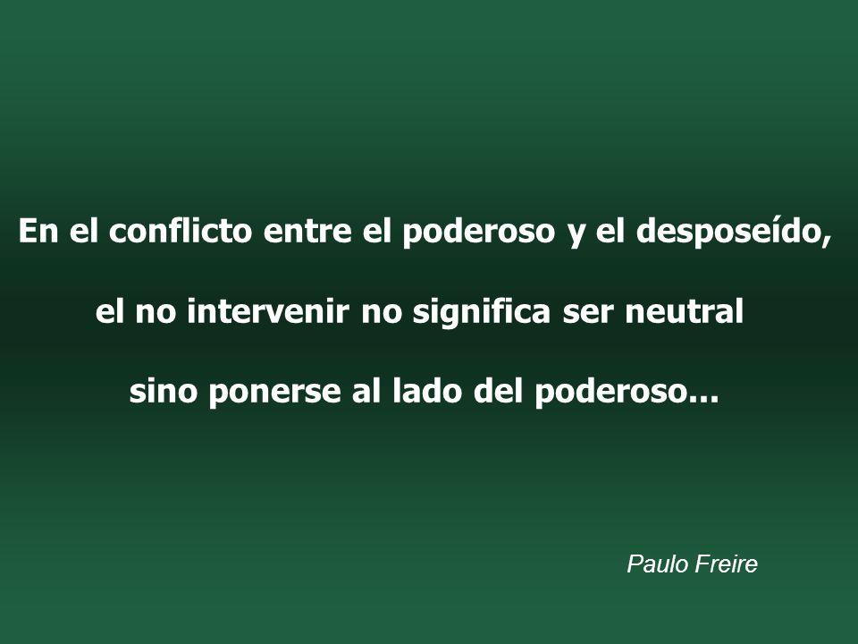 En el conflicto entre el poderoso y el desposeído, el no intervenir no significa ser neutral sino ponerse al lado del poderoso...
