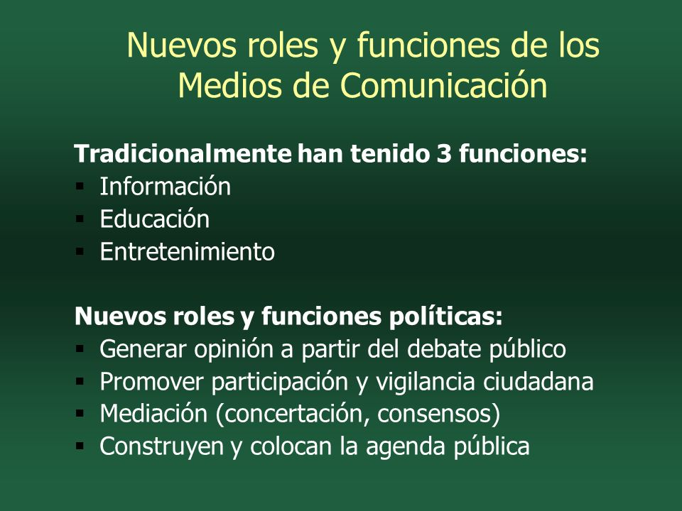 Tradicionalmente han tenido 3 funciones: Información Educación Entretenimiento Nuevos roles y funciones políticas: Generar opinión a partir del debate público Promover participación y vigilancia ciudadana Mediación (concertación, consensos) Construyen y colocan la agenda pública Nuevos roles y funciones de los Medios de Comunicación