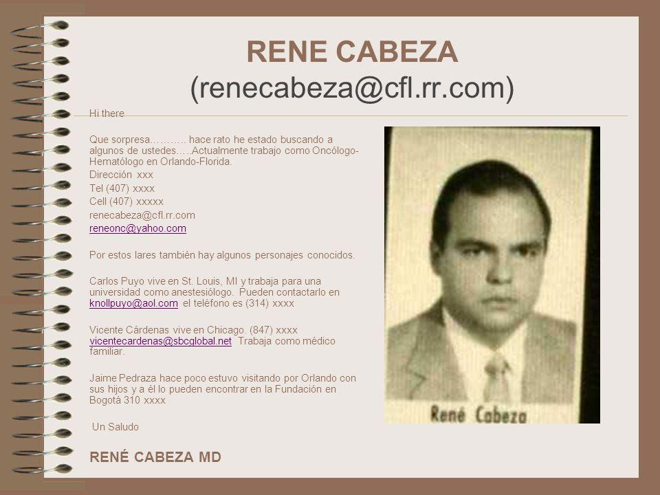 RENE CABEZA (renecabeza@cfl.rr.com) Hi there Que sorpresa……….. hace rato he estado buscando a algunos de ustedes…..Actualmente trabajo como Oncólogo-
