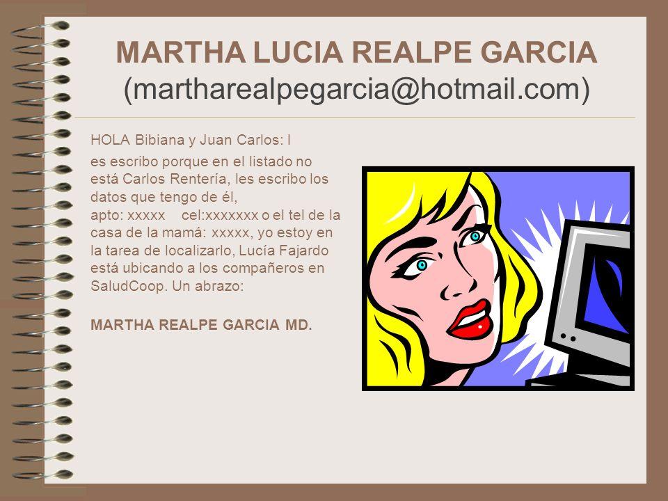 MARTHA LUCIA REALPE GARCIA (martharealpegarcia@hotmail.com) HOLA Bibiana y Juan Carlos: l es escribo porque en el listado no está Carlos Rentería, les
