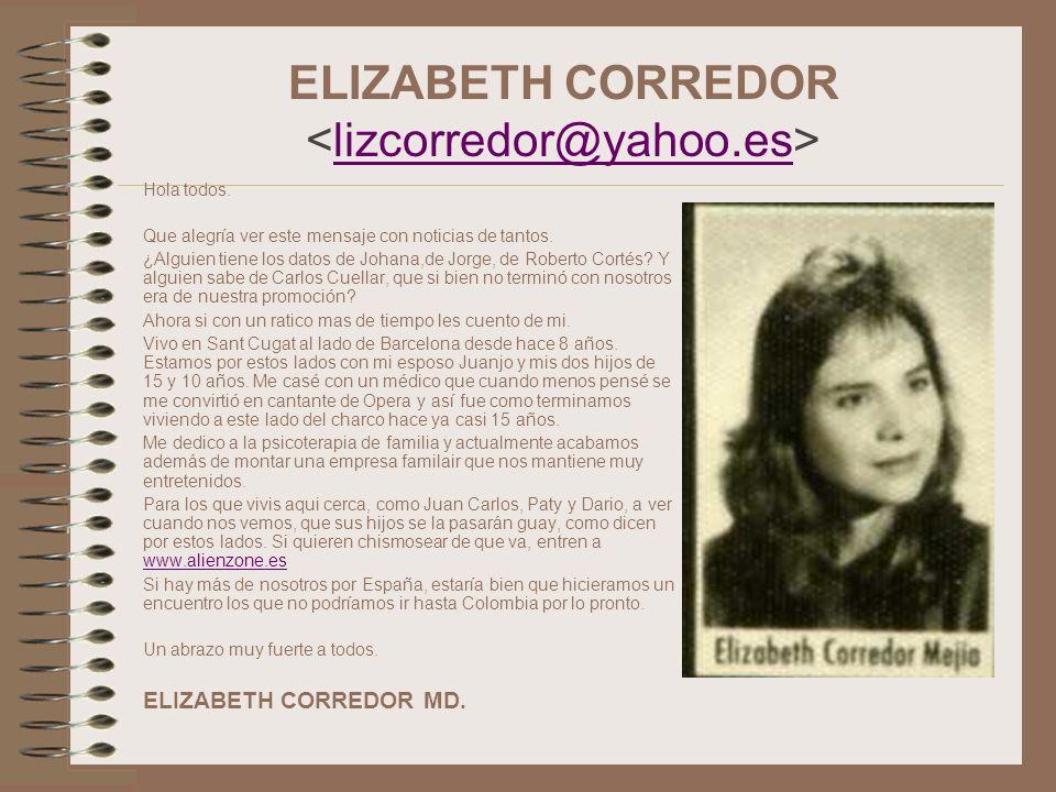 ELIZABETH CORREDOR lizcorredor@yahoo.es Hola todos. Que alegría ver este mensaje con noticias de tantos. ¿Alguien tiene los datos de Johana,de Jorge,