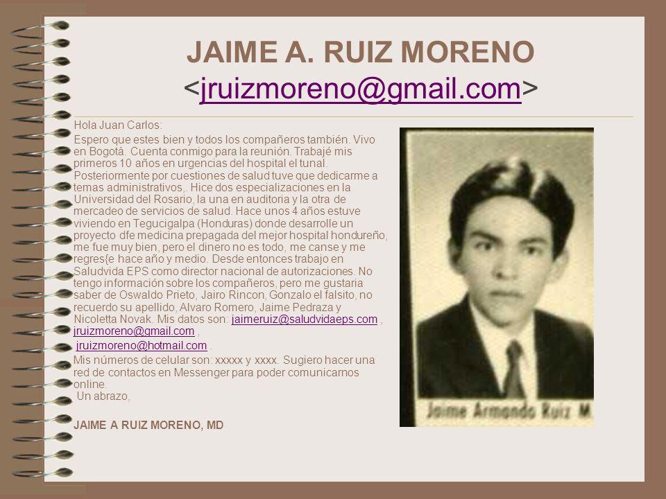JAIME A. RUIZ MORENO jruizmoreno@gmail.com Hola Juan Carlos: Espero que estes bien y todos los compañeros también. Vivo en Bogotá. Cuenta conmigo para