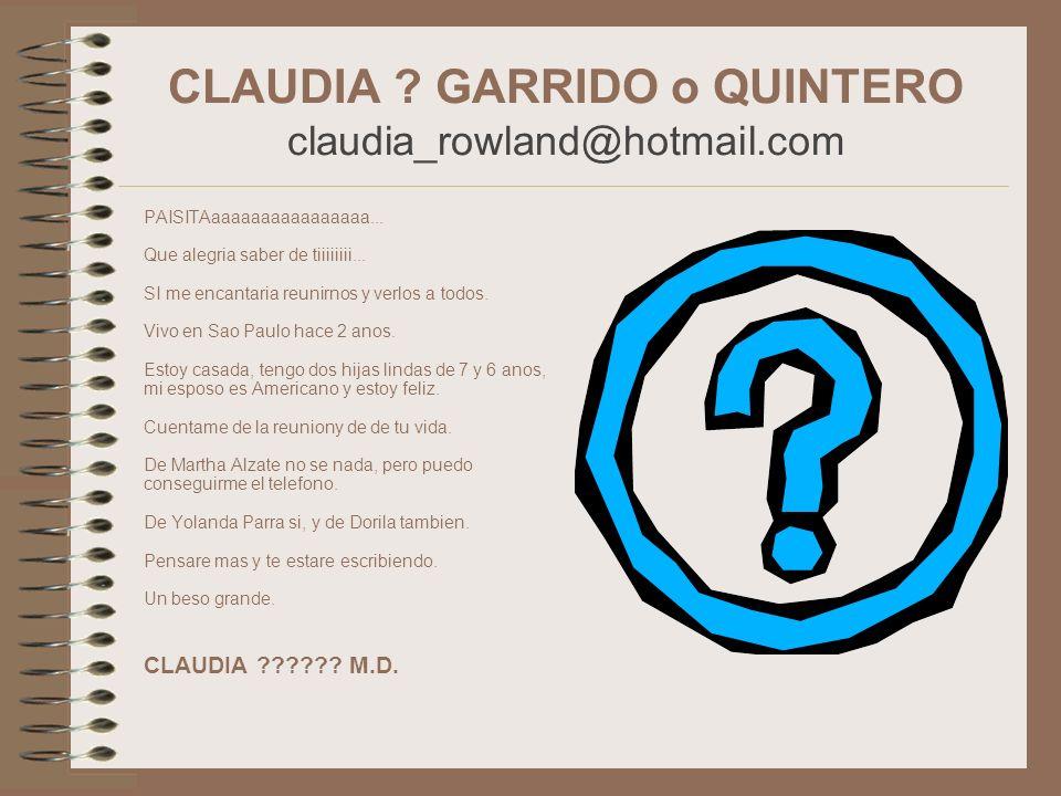CLAUDIA ? GARRIDO o QUINTERO claudia_rowland@hotmail.com PAISITAaaaaaaaaaaaaaaaa... Que alegria saber de tiiiiiiii... SI me encantaria reunirnos y ver