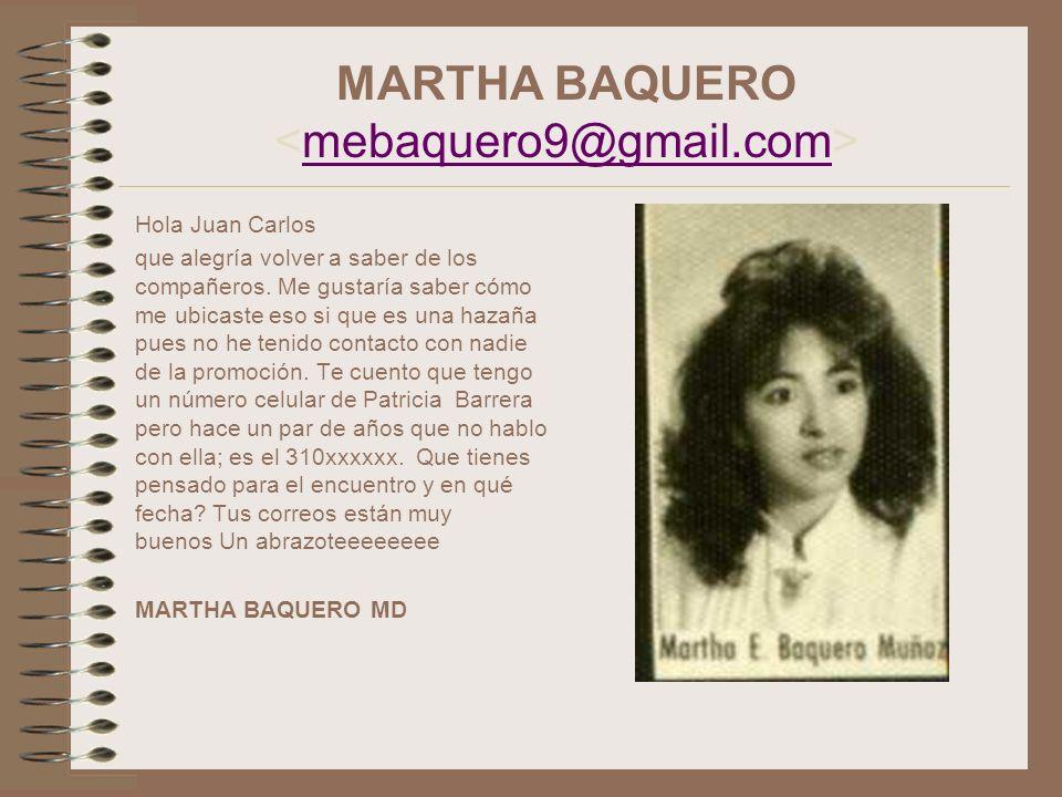 MARTHA BAQUERO mebaquero9@gmail.com Hola Juan Carlos que alegría volver a saber de los compañeros. Me gustaría saber cómo me ubicaste eso si que es un