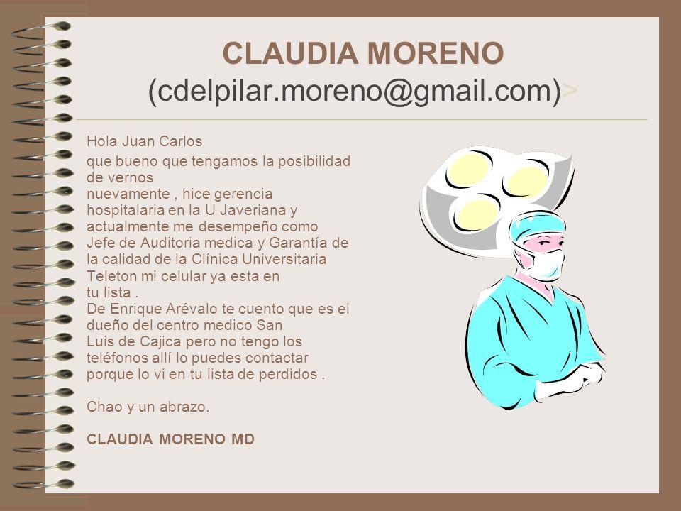 CLAUDIA MORENO (cdelpilar.moreno@gmail.com)> Hola Juan Carlos que bueno que tengamos la posibilidad de vernos nuevamente, hice gerencia hospitalaria e