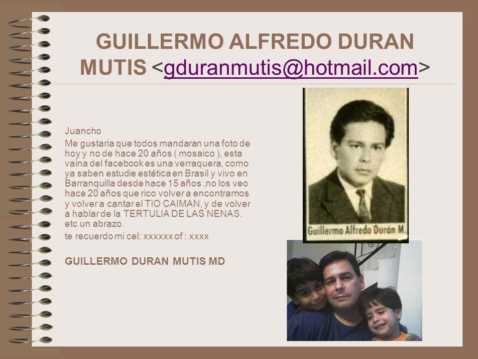 GUILLERMO ALFREDO DURAN MUTIS gduranmutis@hotmail.com Juancho Me gustaria que todos mandaran una foto de hoy y no de hace 20 años ( mosaico ), esta va