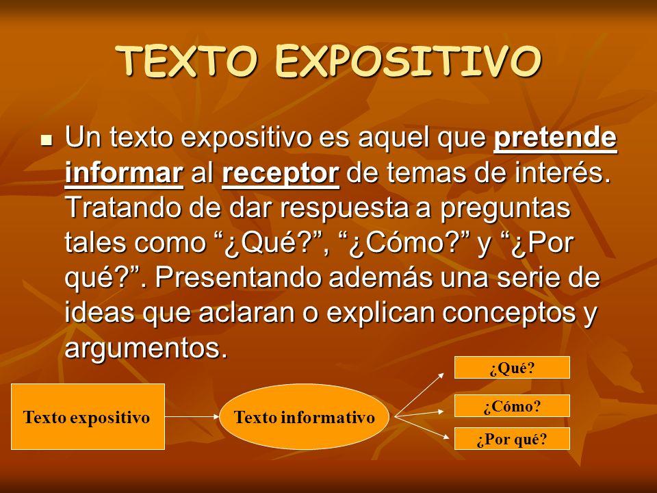 TEXTO EXPOSITIVO Un texto expositivo es aquel que pretende informar al receptor de temas de interés. Tratando de dar respuesta a preguntas tales como