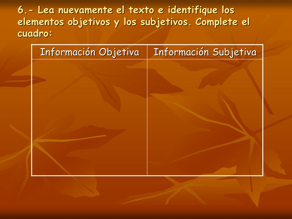 6.- Lea nuevamente el texto e identifique los elementos objetivos y los subjetivos. Complete el cuadro: Información Objetiva Información Subjetiva