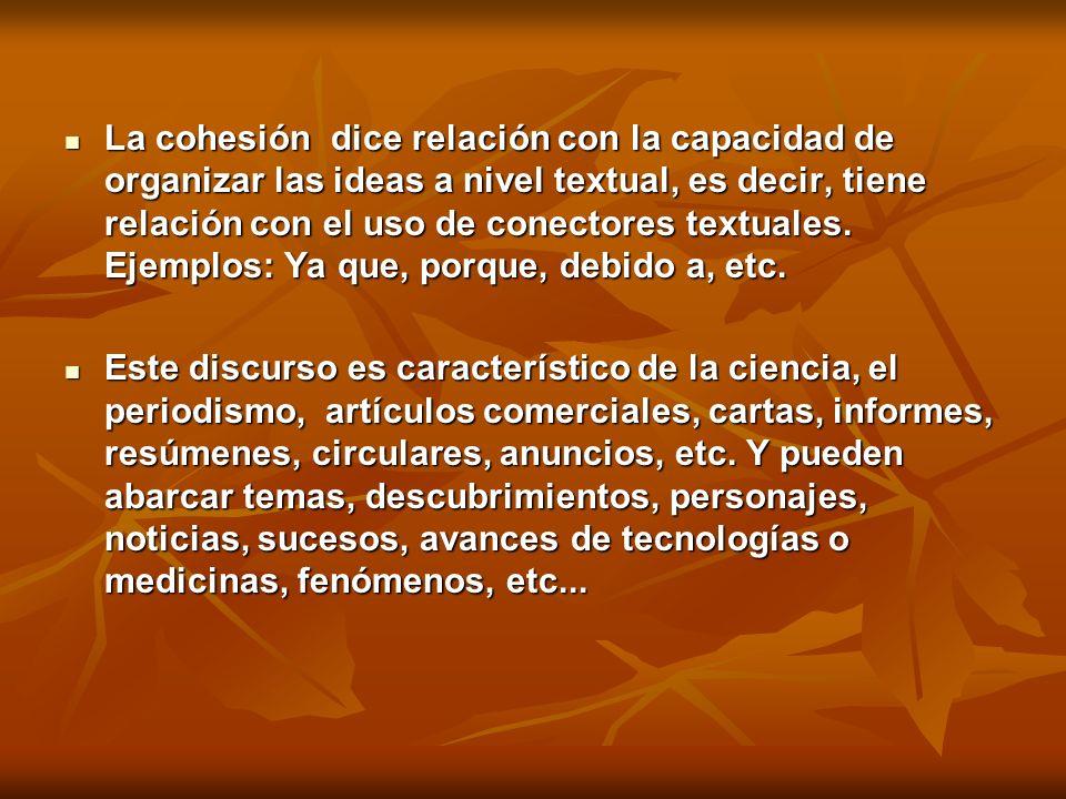 La cohesión dice relación con la capacidad de organizar las ideas a nivel textual, es decir, tiene relación con el uso de conectores textuales. Ejempl