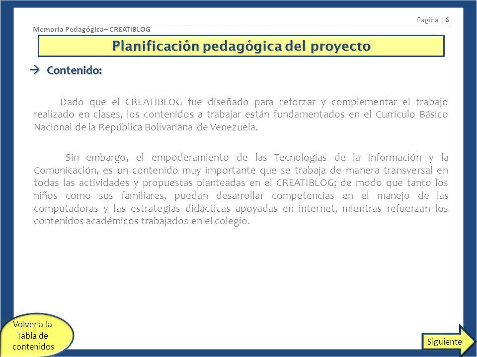 Planificación pedagógica del proyecto Página | 6 Memoria Pedagógica– CREATIBLOG Contenido: Contenido: Dado que el CREATIBLOG fue diseñado para reforzar y complementar el trabajo realizado en clases, los contenidos a trabajar están fundamentados en el Currículo Básico Nacional de la República Bolivariana de Venezuela.