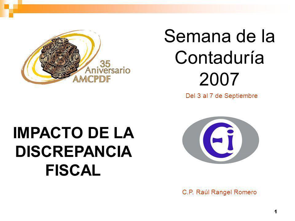 1 Semana de la Contaduría 2007 Del 3 al 7 de Septiembre IMPACTO DE LA DISCREPANCIA FISCAL C.P.