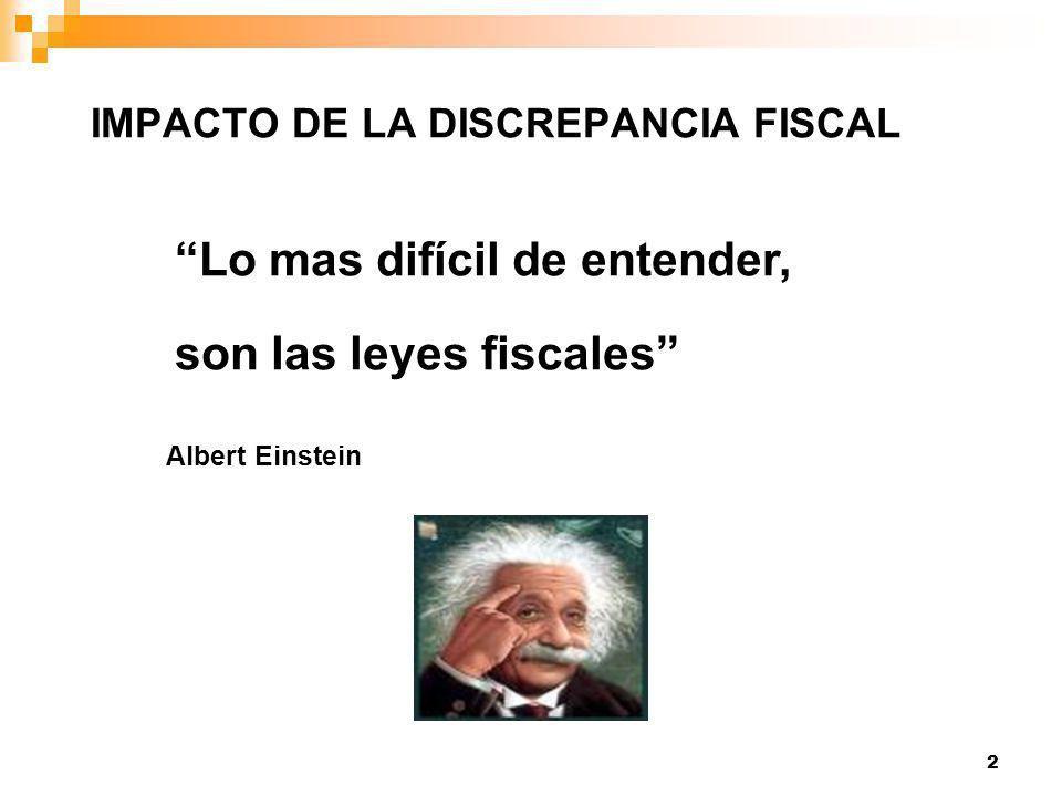 2 Lo mas difícil de entender, son las leyes fiscales Albert Einstein IMPACTO DE LA DISCREPANCIA FISCAL