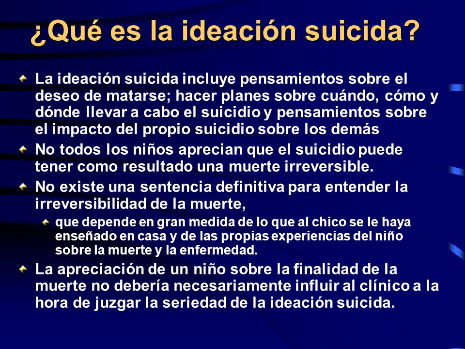 ¿Qué es la ideación suicida? La ideación suicida incluye pensamientos sobre el deseo de matarse; hacer planes sobre cuándo, cómo y dónde llevar a cabo