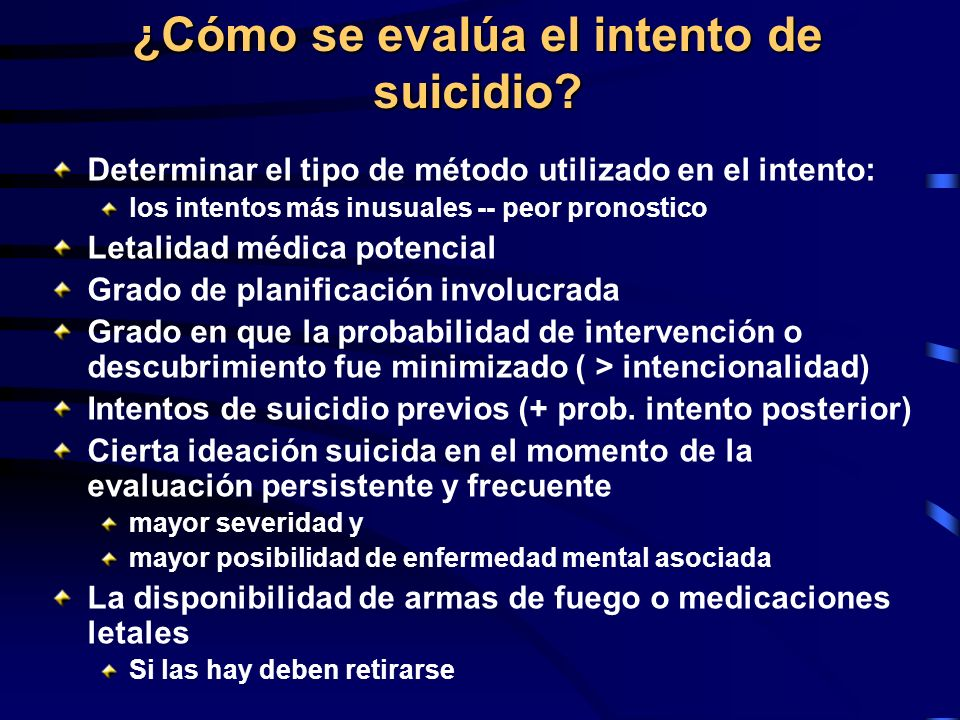 ¿Cómo se evalúa el intento de suicidio? Determinar el tipo de método utilizado en el intento: los intentos más inusuales -- peor pronostico Letalidad
