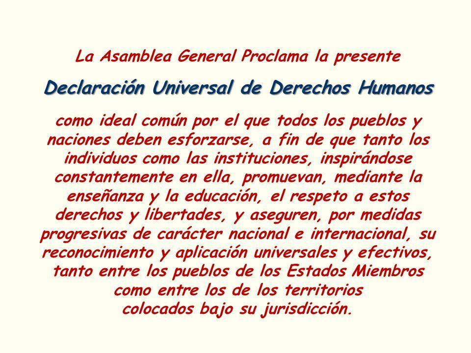 La Asamblea General Proclama la presente Declaración Universal de Derechos Humanos como ideal común por el que todos los pueblos y naciones deben esfo