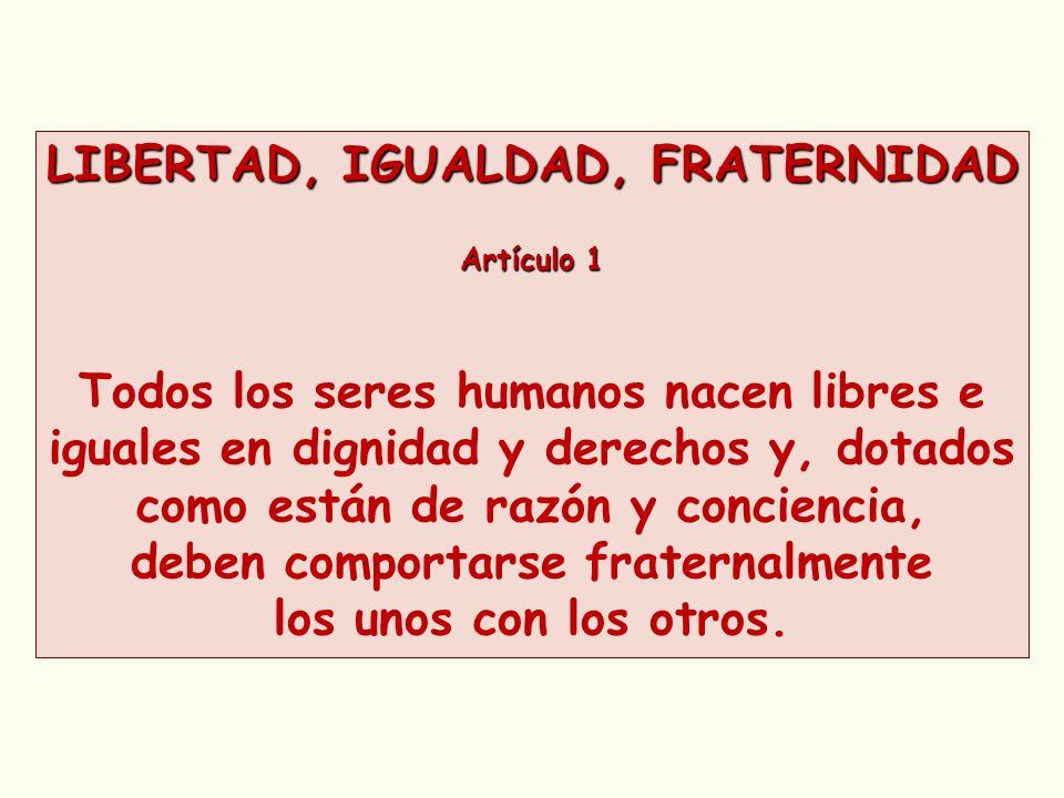 LIBERTAD, IGUALDAD, FRATERNIDAD Artículo 1 Todos los seres humanos nacen libres e iguales en dignidad y derechos y, dotados como están de razón y conc