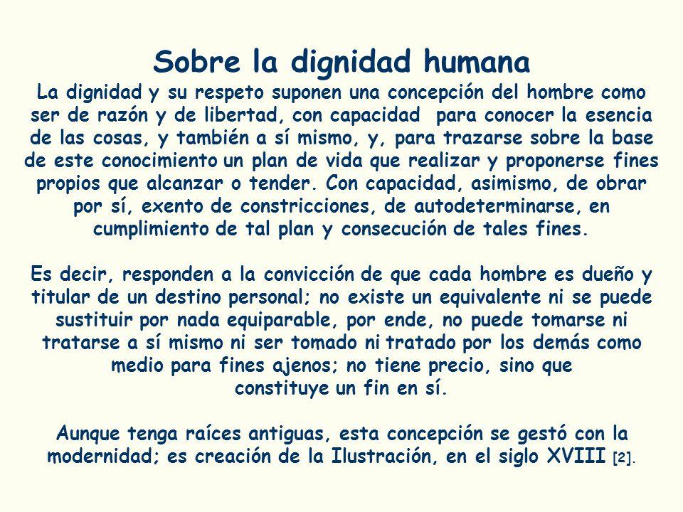 Sobre la dignidad humana La dignidad y su respeto suponen una concepción del hombre como ser de razón y de libertad, con capacidad para conocer la ese