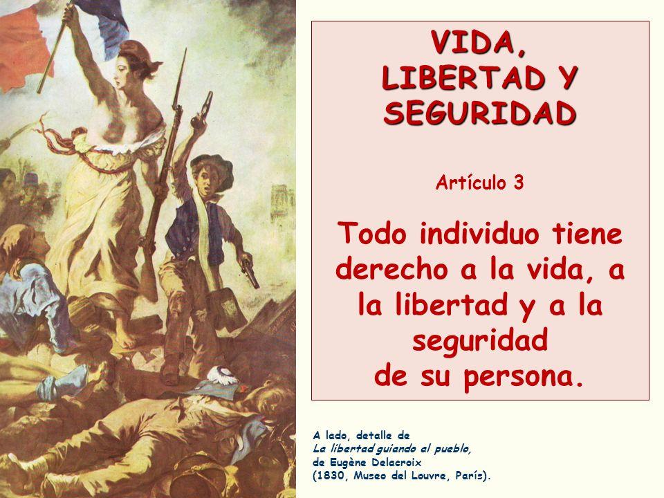 VIDA, LIBERTAD Y SEGURIDAD Artículo 3 Todo individuo tiene derecho a la vida, a la libertad y a la seguridad de su persona. A lado, detalle de La libe