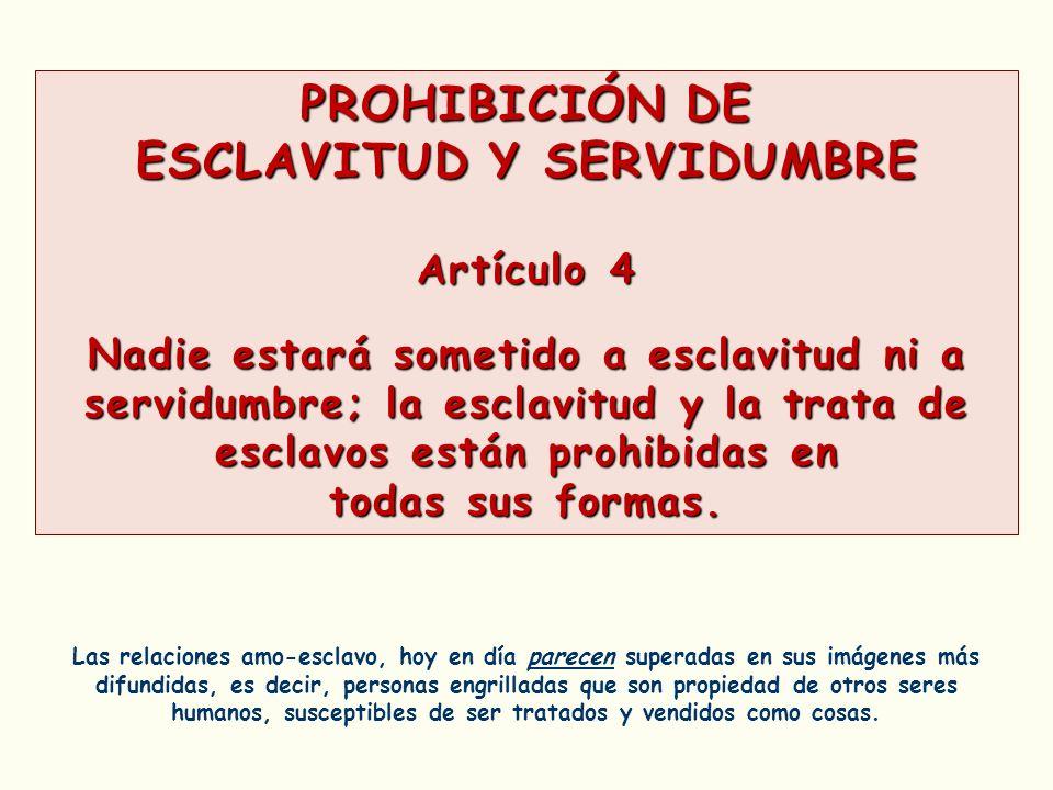PROHIBICIÓN DE ESCLAVITUD Y SERVIDUMBRE Artículo 4 Nadie estará sometido a esclavitud ni a servidumbre; la esclavitud y la trata de esclavos están pro