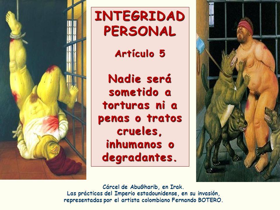 INTEGRIDAD PERSONAL Artículo 5 Nadie será sometido a torturas ni a penas o tratos crueles, inhumanos o degradantes. Cárcel de AbuGharib, en Irak. Las