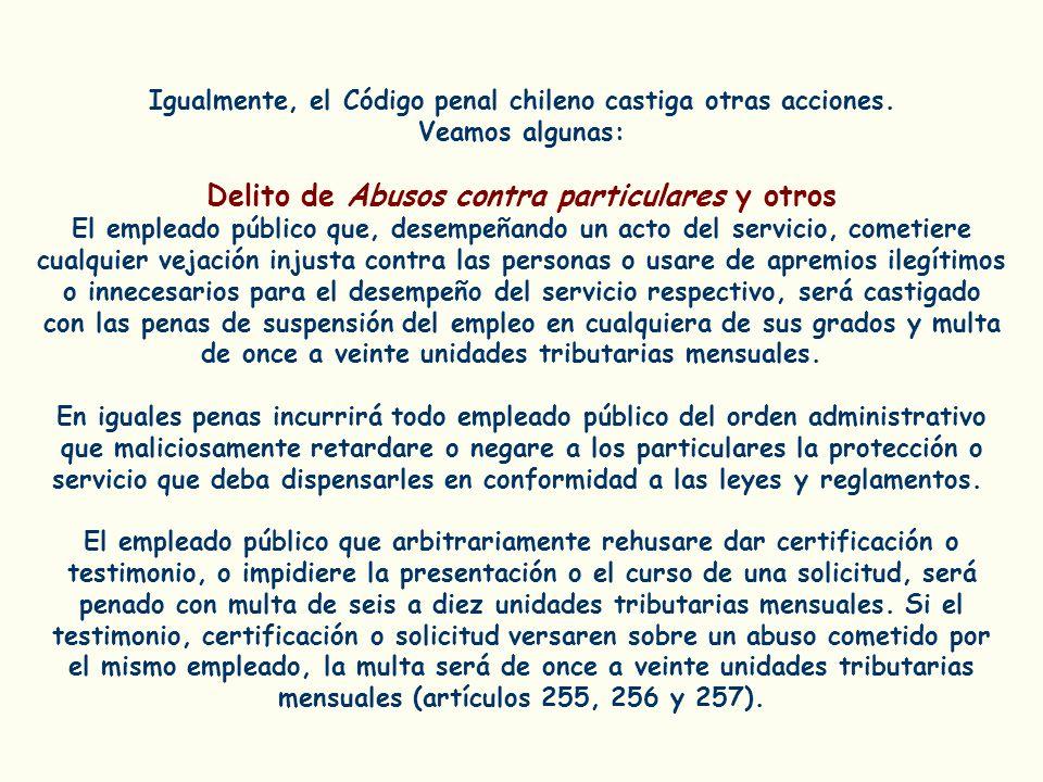 Igualmente, el Código penal chileno castiga otras acciones. Veamos algunas: Delito de Abusos contra particulares y otros El empleado público que, dese
