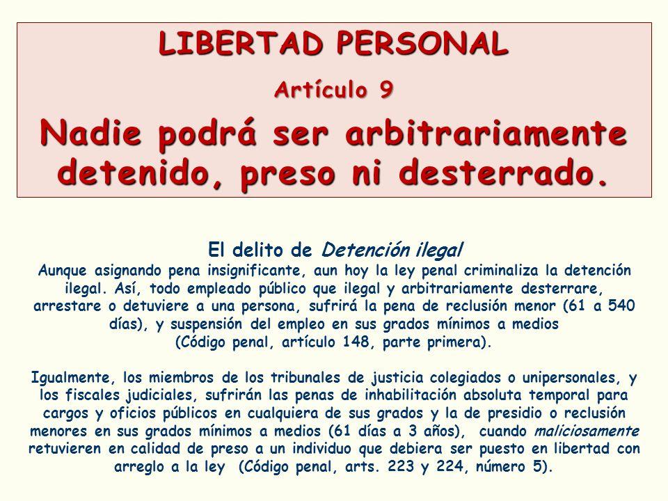 LIBERTAD PERSONAL Artículo 9 Nadie podrá ser arbitrariamente detenido, preso ni desterrado. El delito de Detención ilegal Aunque asignando pena insign