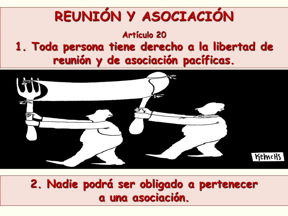 REUNIÓN Y ASOCIACIÓN Artículo 20 1. Toda persona tiene derecho a la libertad de reunión y de asociación pacíficas. 2. Nadie podrá ser obligado a perte